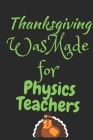 Thanksgiving Was Made For Physics Teachers: Thanksgiving Notebook - For Physics Teachers Who Loves To Gobble Turkey This Season Of Gratitude - Suitabl Cover Image