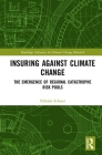 Insuring Against Climate Change: The Emergence of Regional Catastrophe Risk Pools (Routledge Advances in Climate Change Research) Cover Image