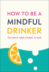 How to Be a Mindful Drinker: Cut Down, Take a Break, or Quit Cover Image
