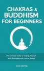 Chakras and Buddhism for Beginners: The Ultimate Guide to Healing Yourself With Meditation and Positive Energy Cover Image