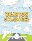 Objetos Voladores: Libro para Colorear para Niños 3-9 Años - Aviones, Drones, Globos de Aire Caliente, Cohetes, Naves Espaciales, Zepelín Cover Image
