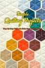 Simple Quilting Projects: Step By Step Guide To Make Easy Quilt Patterns: Simple Quilting Projects Cover Image
