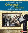 The Real Story about Government and Politics in Colonial America (Life in the American Colonies) Cover Image