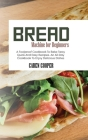 Bread Machine for Beginners: A Foolproof Cookbook To Bake Tasty Quick And Easy Recipes. An All-Day Cookbook To Enjoy Delicious Dishes Cover Image