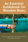 An Essential Guidebook On Wooden Bows - A Practical And Easy To Understand Guidance For Any Bows Beginners: Teaching Archery To Beginners Cover Image