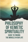 Philosophy Of Kemetic Spirituality: Guide To Finding The Miracle In Our Life: Metaphysics And Transition Cover Image