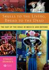 Skulls to the Living, Bread to the Dead: The Day of the Dead in Mexico and Beyond Cover Image