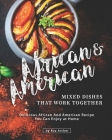 African & American Mixed Dishes That Work Together: Delicious African And American Recipe You Can Enjoy at Home Cover Image