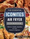 The Essential Iconites Air Fryer Cookbook: Delicious, Healthy, Appealing Air Fryer Recipe for beginners. Cover Image