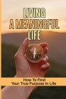 Living A Meaningful Life: How To Find Your True Purpose In Life: Methods To Live A More Meaningful And Fulfilling Life Cover Image