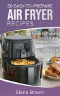50 Easy-to-Prepare Air Fryer Recipes: The Ultimate Guide to Prepare Delicious and Healthier Food with Your Air Fryer Cover Image