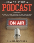 How to Start a Podcast: A Complete Step by Step Guide to Learn How to Create and Launch Your Profitable Podcasting Business Cover Image
