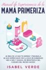 Manual de supervivencia de la mamá primeriza: ¿Ni idea de lo que te espera? ¡Tranquila! Se una súper mamá con la guía de embarazo mes a mes y manual d Cover Image