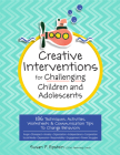 Creative Interventions for Challenging Children & Adolescents: 186 Techniques, Activities, Worksheets & Communication Tips to Change Behaviors Cover Image