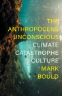 The Anthropocene Unconscious: Climate Catastrophe in Contemporary Culture Cover Image