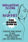 Intermittent Fasting & Dash Diet For Women Over 50: 2 Books in 1: Increase Your Energy to Keep Your Body Younger with Healthy and Low Sodium Recipes Cover Image