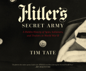 Hitler's Secret Army: A Hidden History of Spies, Saboteurs, and Traitors in World War II Cover Image