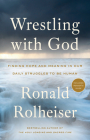 Wrestling with God: Finding Hope and Meaning in Our Daily Struggles to Be Human Cover Image