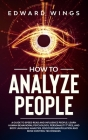 How To Analyze People: A Guide To Speed Read And Influence People. Learn Human Behavioral Psychology, Personality Types, And Body Language An Cover Image