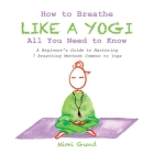 How to Breathe Like a Yogi All You Need to Know: A Beginner's Guide to Mastering 7 Breathing Methods Common to Yoga Cover Image