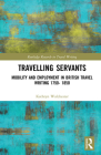 Travelling Servants: Mobility and Employment in British Travel Writing 1750- 1850 (Routledge Research in Travel Writing) Cover Image