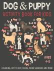 DOG & PUPPY ACTIVITY BOOK FOR KIDS AGES 4-8 Coloring, Dot to Dot, Mazes, Word Searches and More: 36 Activity pages for Kids, children, Toddlers, Girls Cover Image