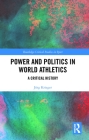 Power and Politics in World Athletics: A Critical History (Routledge Critical Studies in Sport) Cover Image
