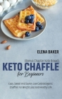 Keto Chaffle For Beginners (Bonus Chapter Keto Bread): Easy, Sweet And Savory Low Carb Ketogenic Chaffles For Weight Loss And Healthy Life Cover Image