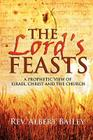 The Lord's Feasts: A Prophetic View of Israel, Christ, and the Church Cover Image