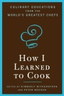 How I Learned To Cook: Culinary Educations from the World's Greatest Chefs Cover Image