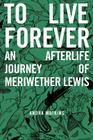 To Live Forever: An Afterlife Journey of Meriwether Lewis Cover Image