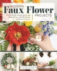 Modern Faux Flower Projects: Fresh, Stylish Arrangements and Home Decor with Silk Florals and Faux Greenery Cover Image