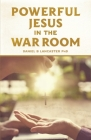 Powerful Jesus in the War Room: Hear Jesus Calling and Change Your Life Cover Image