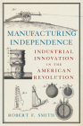 Manufacturing Independence: Industrial Innovation in the American Revolution Cover Image