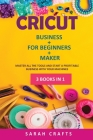 Cricut: 3 BOOKS IN 1: BUSINESS + FOR BEGINNERS + MAKER: Master all the tools and start a profitable business with your machine Cover Image