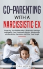 Co-Parenting with a Narcissistic Ex: Protecting Your Children After a Destructive Marriage and Healing From Emotionally Abusive Relationships with Bor Cover Image