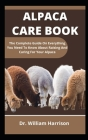 Alpaca Care Book: The Complete Guide On Everything You Need To Know About Raising And Caring For Your Alpaca Cover Image