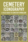 Cemetery Iconography: A Field Guide To Cemetery Symbolism: Cemetery Symbols Book Cover Image