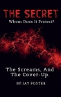 THE SECRET, Whom Does It Protect?: The Screams, And The Cover-Up Cover Image