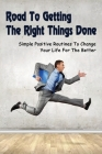Road To Getting The Right Things Done: Simple Positive Routines To Change Your Life For The Better: How To Build A Rock-Solid Routine Cover Image