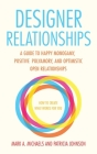 Designer Relationships: A Guide to Happy Monogamy, Positive Polyamory, and Optimistic Open Relationships Cover Image