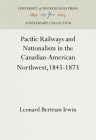 Pacific Railways and Nationalism in the Canadian-American Northwest, 1845-1873 Cover Image