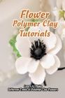 Flower Polymer Clay Tutorials: Learn to Make Different Types of Polymer Clay Flowers: Polymer Clay Flowers Ideas Cover Image