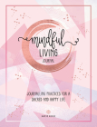 Mindful Living Journal: Journaling Practices for a Sacred and Happy Life Cover Image