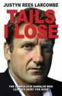 Tails I Lose: The Compulsive Gambler Who Lost His Shirt For Good Cover Image