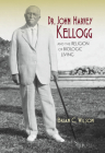 Dr. John Harvey Kellogg and the Religion of Biologic Living (Religion in North America) Cover Image