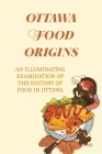 Ottawa Food Origins: An Illuminating Examination Of The History Of Food In Ottawa: The Major Owners Of Restaurants Cover Image