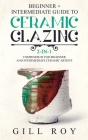 Ceramic Glazing: Beginner + Intermediate Guide to Ceramic Glazing: 2-in-1 Compendium for Beginner and Intermediate Ceramic Artists Cover Image