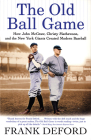 The Old Ball Game: How John McGraw, Christy Mathewson, and the New York Giants Created Modern Baseball Cover Image