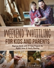 Weekend Whittling For Kids And Parents: Beginner Guide with 31 Easy Projects for Digital Detox & Family Bonding (DIY #8) Cover Image